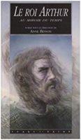 Le roi Arthur au miroir du temps : La légende dans l'histoire et ses réécritures contemporaines - Anne BESSON
