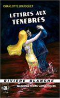 Lettres aux Ténèbres et autres récits vampiriques - Charlotte BOUSQUET