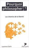 Pourquoi philosopher ? Les chemins de la liberté - Laurence VANIN