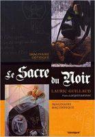 Le Sacre Du Noir : Imaginaire Gothique,Imaginaire Maconnique - Lauric GUILLAUD
