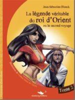 La Légende véritable du roi d'Orient - Tome 2: Ou le second voyage - Jean-Sébastien Blanck
