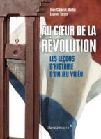 Au cœur de la révolution. Les leçons d'histoire d'un jeu vidéo - Jean-Clément MARTIN