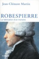 Robespierre. La fabrication d'un monstre - Jean-Clément MARTIN