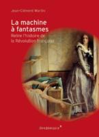 La machine à fantasmes. Relire l'histoire de la Révolution française - Jean-Clément MARTIN