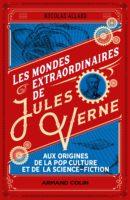 Les mondes extraordinaires de Jules Verne : aux origines de la pop culture et de la science-fiction - Nicolas ALLARD