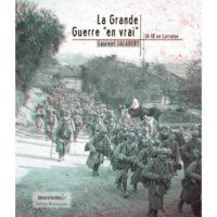 La Grande Guerre en vrai : 14-18 en Lorraine  - Laurent Jalabert