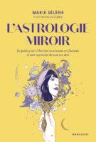 L'astrologie miroir / le guide pour s'observer sous toutes ses facettes et oser rayonner de tout son être - Marie SELENE