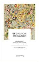 Géopolitique des frontières. Découper la terre, inventer une vision du monde  - Anne-Laure Amilhat Szary